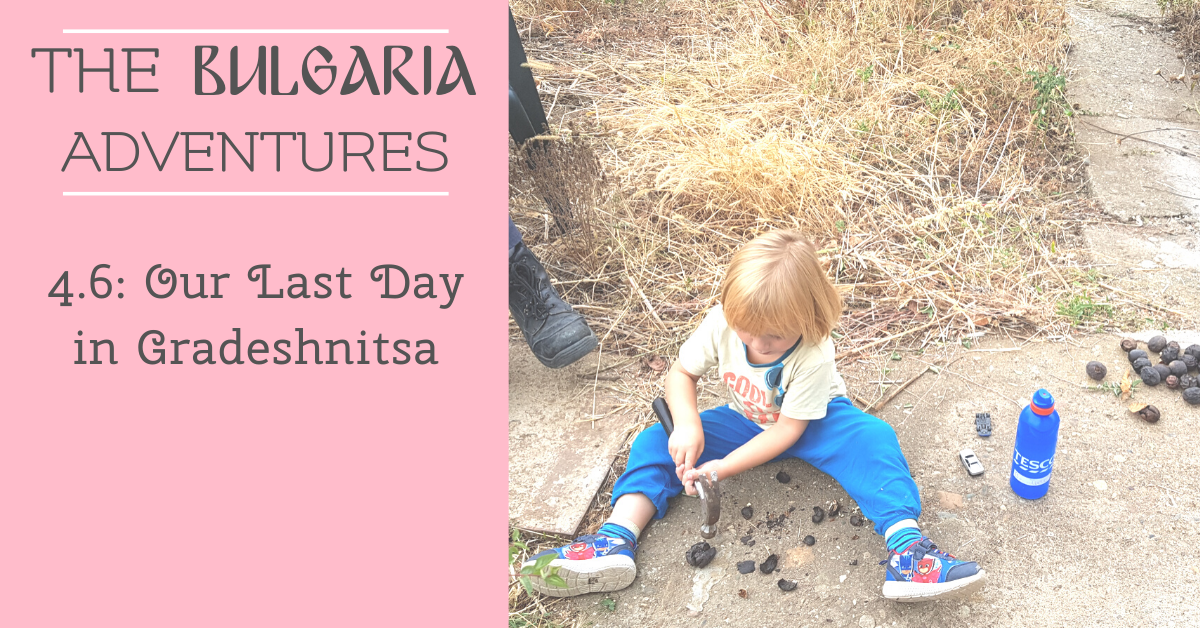 The Bulgaria Adventures 4.6: Our Last Day in Gradeshnitsa