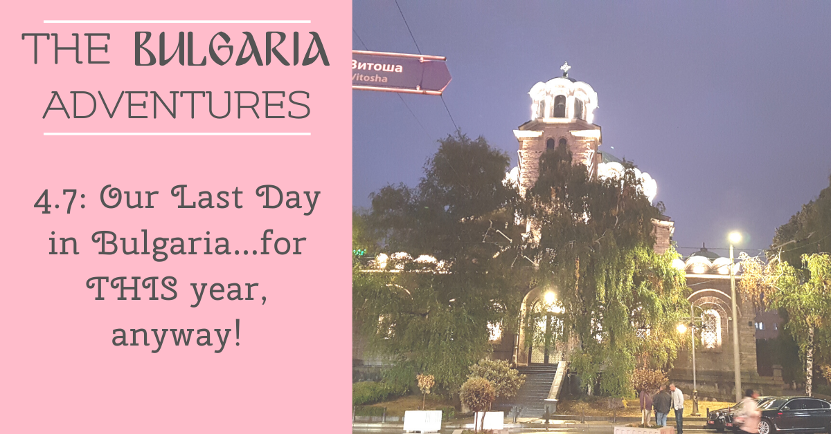 The Bulgaria Adventures 4.7: Our Last Day in Bulgaria…for THIS year, anyway!